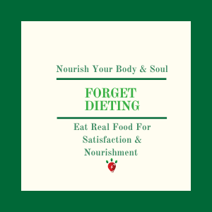 Forget dieting. Eat for satisfaction & nourishment.