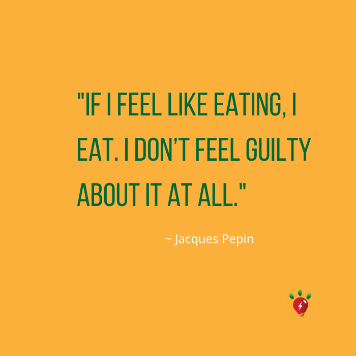 If I feel like eating, I eat. I don't feel guilty about it at all. Jacques Pepin