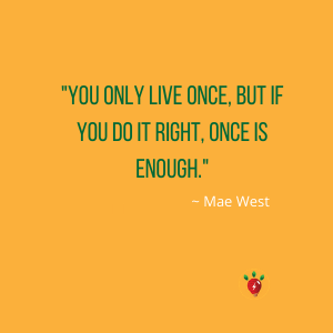 You only live once, says Mae West.